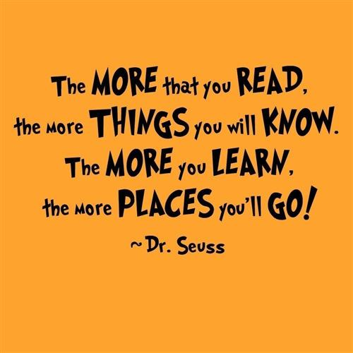The more that you read, the more things you will know. The more you learn, the more places you'll go!